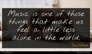 Tom Cochrane quote : Music is one of ...