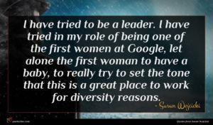 Susan Wojcicki quote : I have tried to ...