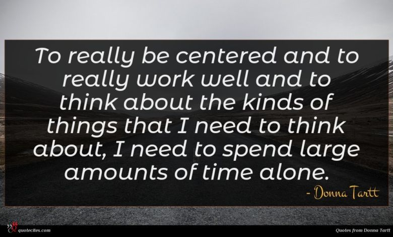 To really be centered and to really work well and to think about the kinds of things that I need to think about, I need to spend large amounts of time alone.