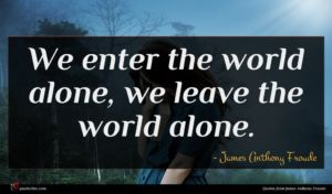 James Anthony Froude quote : We enter the world ...