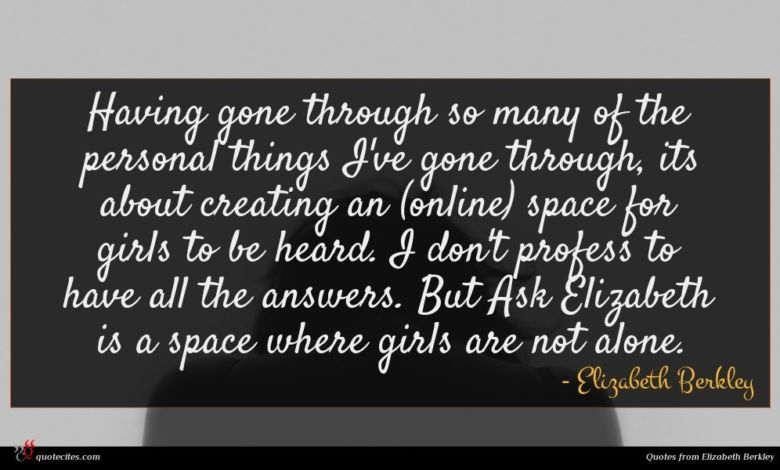 Having gone through so many of the personal things I've gone through, its about creating an (online) space for girls to be heard. I don't profess to have all the answers. But Ask Elizabeth is a space where girls are not alone.