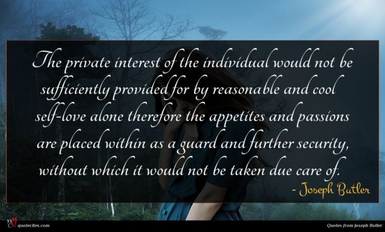The private interest of the individual would not be sufficiently provided for by reasonable and cool self-love alone therefore the appetites and passions are placed within as a guard and further security, without which it would not be taken due care of.