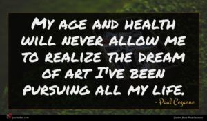 Paul Cezanne quote : My age and health ...