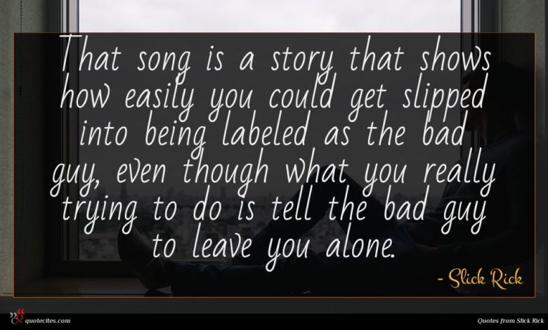 That song is a story that shows how easily you could get slipped into being labeled as the bad guy, even though what you really trying to do is tell the bad guy to leave you alone.