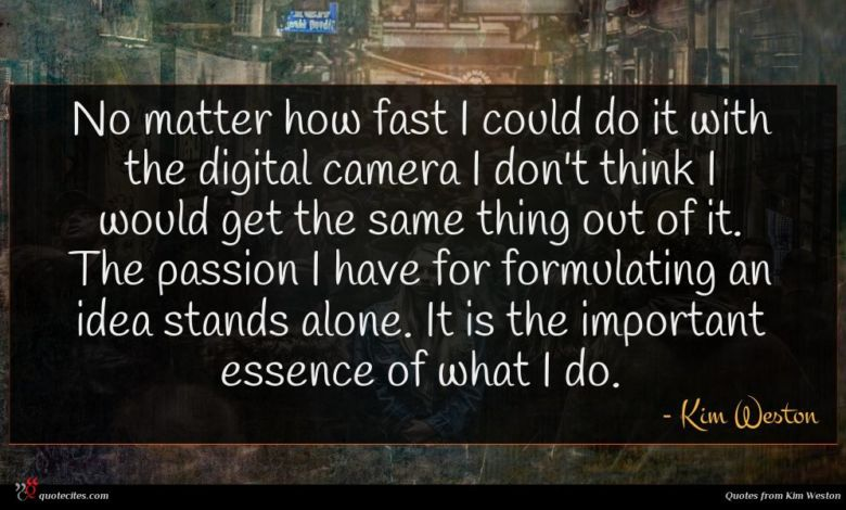 No matter how fast I could do it with the digital camera I don't think I would get the same thing out of it. The passion I have for formulating an idea stands alone. It is the important essence of what I do.