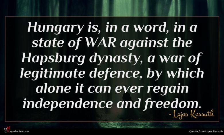 Hungary is, in a word, in a state of WAR against the Hapsburg dynasty, a war of legitimate defence, by which alone it can ever regain independence and freedom.