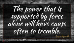 Lajos Kossuth quote : The power that is ...