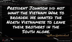 William Westmoreland quote : President Johnson did not ...