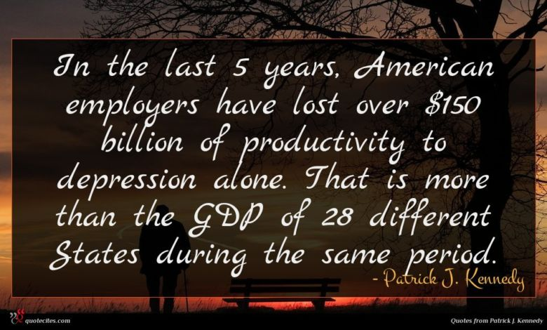 In the last 5 years, American employers have lost over $150 billion of productivity to depression alone. That is more than the GDP of 28 different States during the same period.