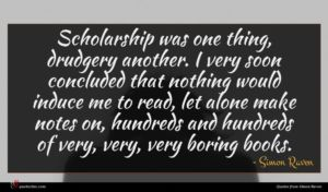 Simon Raven quote : Scholarship was one thing ...