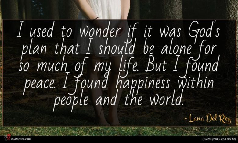 I used to wonder if it was God's plan that I should be alone for so much of my life. But I found peace. I found happiness within people and the world.