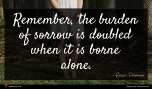Göran Persson quote : Remember the burden of ...