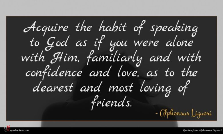 Acquire the habit of speaking to God as if you were alone with Him, familiarly and with confidence and love, as to the dearest and most loving of friends.