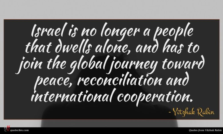 Israel is no longer a people that dwells alone, and has to join the global journey toward peace, reconciliation and international cooperation.