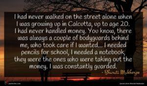 Bharati Mukherjee quote : I had never walked ...