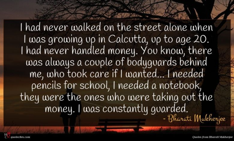 I had never walked on the street alone when I was growing up in Calcutta, up to age 20. I had never handled money. You know, there was always a couple of bodyguards behind me, who took care if I wanted... I needed pencils for school, I needed a notebook, they were the ones who were taking out the money. I was constantly guarded.