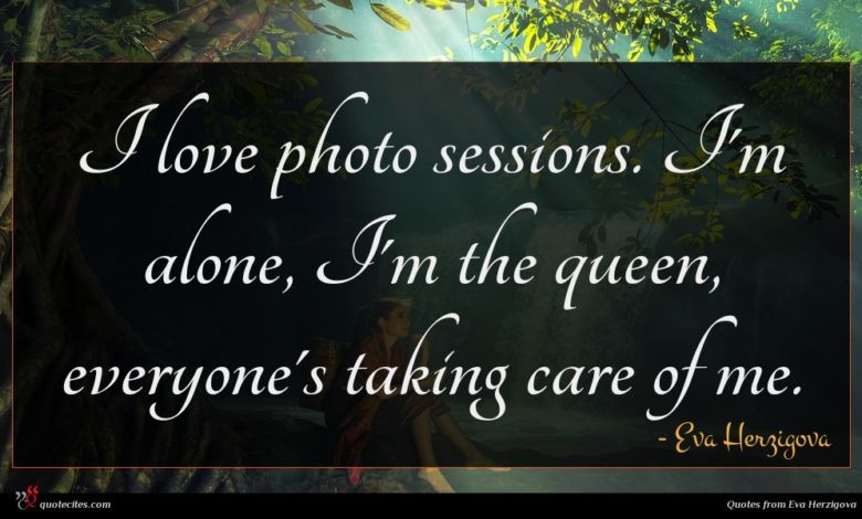 I love photo sessions. I'm alone, I'm the queen, everyone's taking care of me.