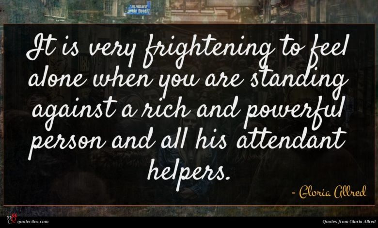 It is very frightening to feel alone when you are standing against a rich and powerful person and all his attendant helpers.