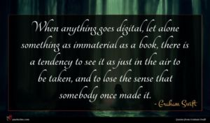 Graham Swift quote : When anything goes digital ...