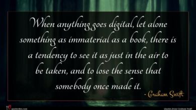 Photo of Graham Swift quote : When anything goes digital …