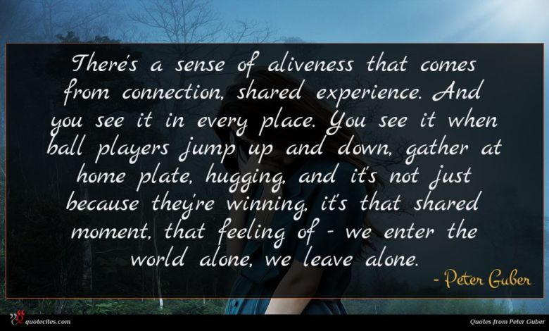There's a sense of aliveness that comes from connection, shared experience. And you see it in every place. You see it when ball players jump up and down, gather at home plate, hugging, and it's not just because they're winning, it's that shared moment, that feeling of - we enter the world alone, we leave alone.