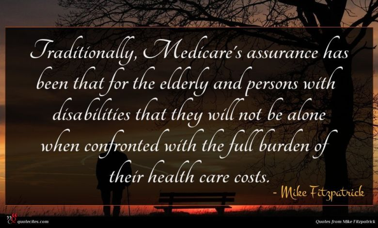 Traditionally, Medicare's assurance has been that for the elderly and persons with disabilities that they will not be alone when confronted with the full burden of their health care costs.