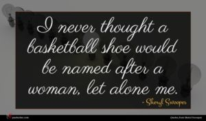 Sheryl Swoopes quote : I never thought a ...