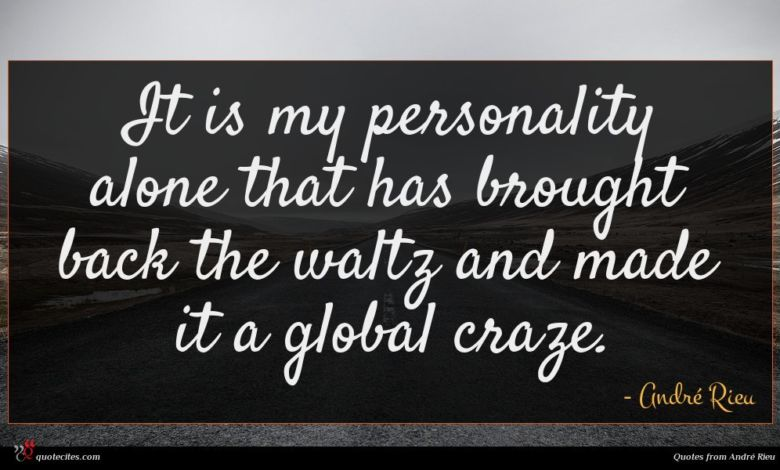 It is my personality alone that has brought back the waltz and made it a global craze.