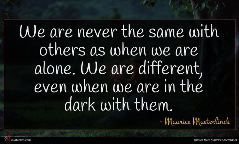 We are never the same with others as when we are alone. We are different, even when we are in the dark with them.