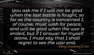 George Armstrong Custer quote : You ask me if ...