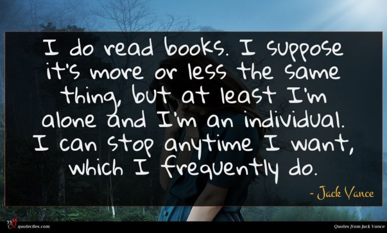 I do read books. I suppose it's more or less the same thing, but at least I'm alone and I'm an individual. I can stop anytime I want, which I frequently do.