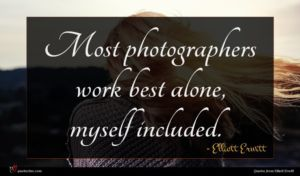 Elliott Erwitt quote : Most photographers work best ...