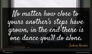 Jackson Browne quote : No matter how close ...