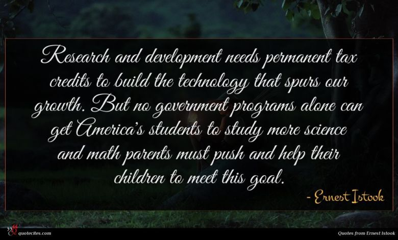 Research and development needs permanent tax credits to build the technology that spurs our growth. But no government programs alone can get America's students to study more science and math parents must push and help their children to meet this goal.