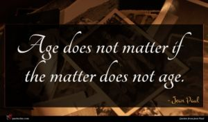 Jean Paul quote : Age does not matter ...