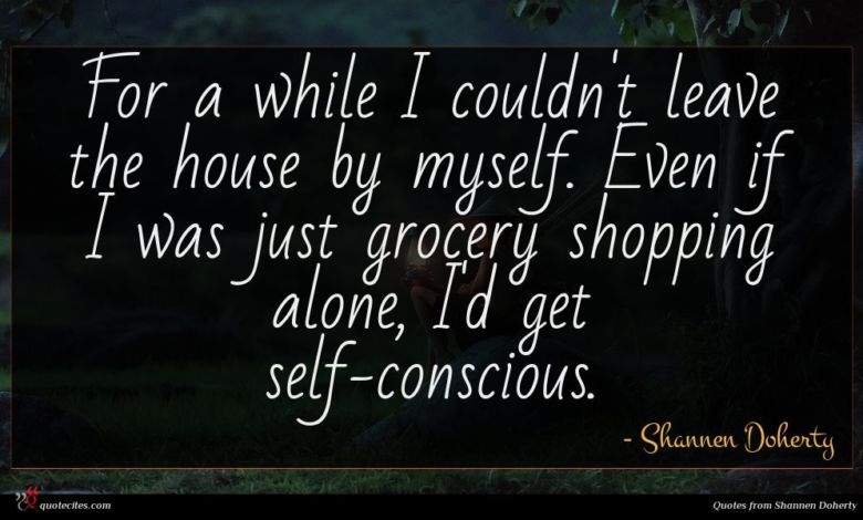 For a while I couldn't leave the house by myself. Even if I was just grocery shopping alone, I'd get self-conscious.