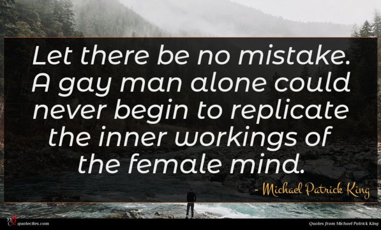 Let there be no mistake. A gay man alone could never begin to replicate the inner workings of the female mind.