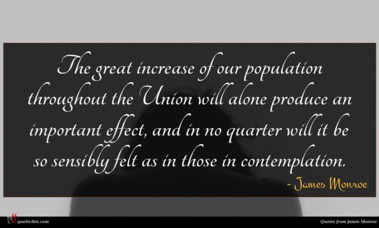 The great increase of our population throughout the Union will alone produce an important effect, and in no quarter will it be so sensibly felt as in those in contemplation.