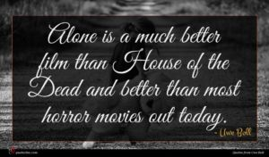 Uwe Boll quote : Alone is a much ...