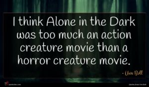 Uwe Boll quote : I think Alone in ...