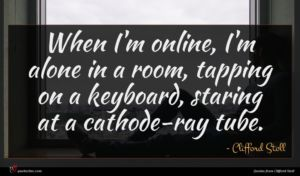 Clifford Stoll quote : When I'm online I'm ...