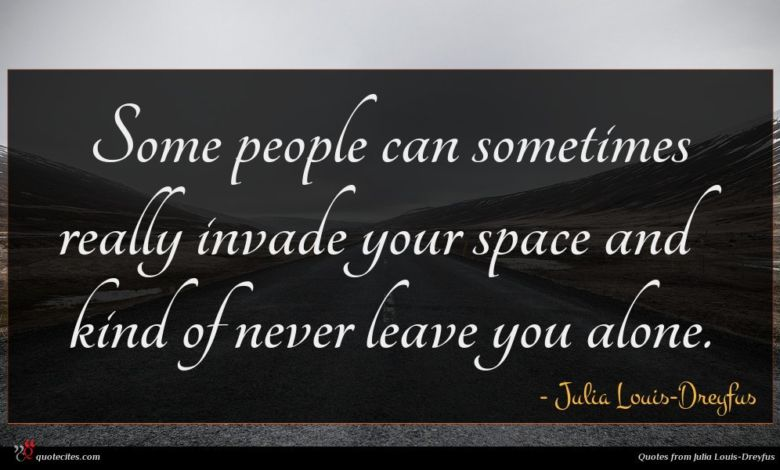 Some people can sometimes really invade your space and kind of never leave you alone.