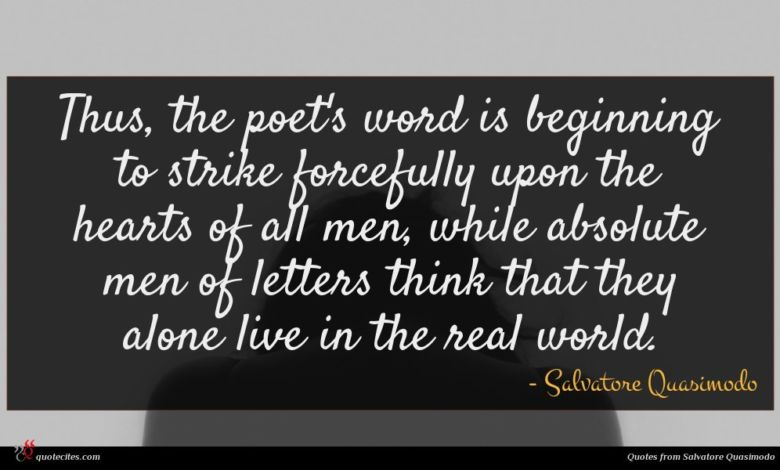 Thus, the poet's word is beginning to strike forcefully upon the hearts of all men, while absolute men of letters think that they alone live in the real world.