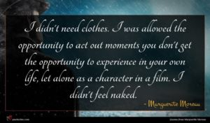 Marguerite Moreau quote : I didn't need clothes ...