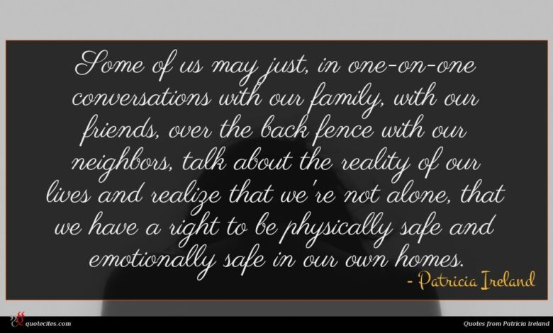Some of us may just, in one-on-one conversations with our family, with our friends, over the back fence with our neighbors, talk about the reality of our lives and realize that we're not alone, that we have a right to be physically safe and emotionally safe in our own homes.