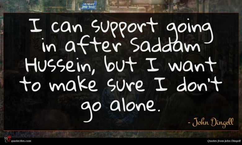 I can support going in after Saddam Hussein, but I want to make sure I don't go alone.