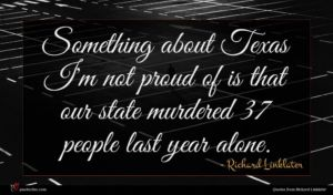 Richard Linklater quote : Something about Texas I'm ...