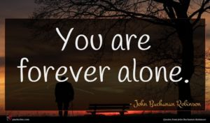 John Buchanan Robinson quote : You are forever alone ...