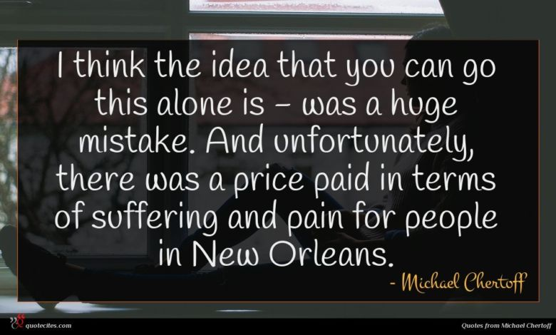 I think the idea that you can go this alone is - was a huge mistake. And unfortunately, there was a price paid in terms of suffering and pain for people in New Orleans.
