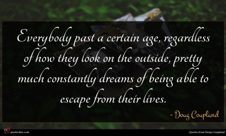 Everybody past a certain age, regardless of how they look on the outside, pretty much constantly dreams of being able to escape from their lives.